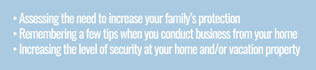Assessing the need to increase your  family's protection, remembering a few tips when you conduct business at home and increasing the level of security at your home and/or vacation property
